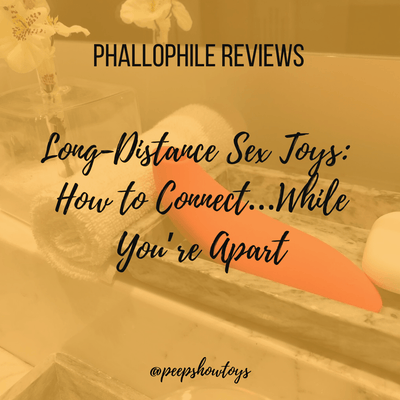 Long-Distance Sex Toys:  How to Connect…While You're Apart | Phallophile Reviews