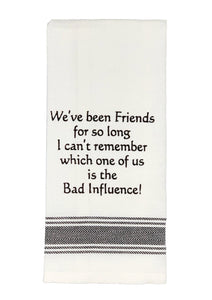 100 % cotton dish towel decorated with humorous sayings. We've been Friends for so long I can't remember which one of us is the Bad Influence.