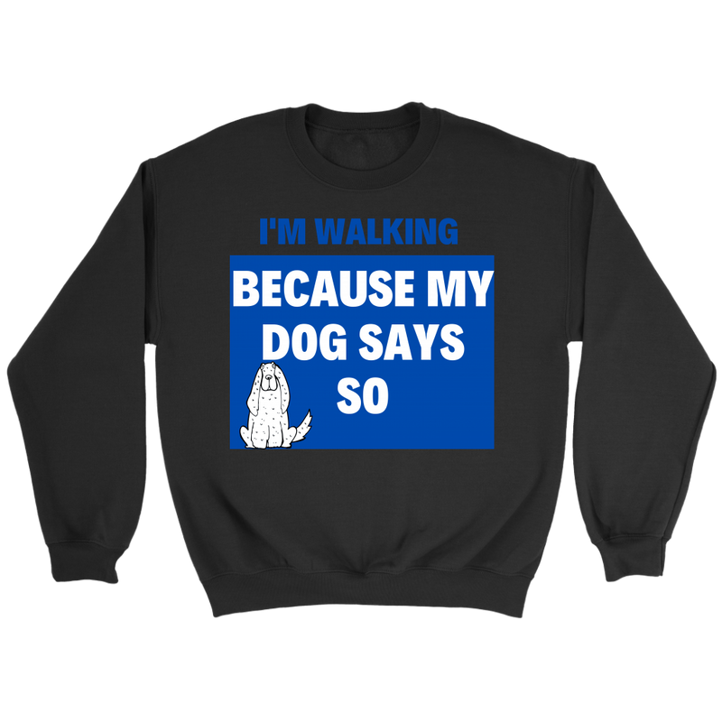 Sweatshirt - I am walking becuase my dog says so