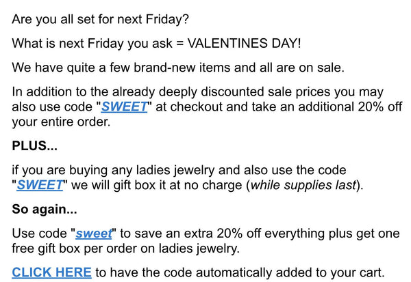 "Are you all set for next Friday?  What is next Friday you ask = VALENTINES DAY!  We have quite a few brand-new items and all are on sale.  In addition to the already deeply discounted sale prices you may also use code ""SWEET"" at checkout and take an additional 20% off your entire order.  PLUS...  if you are buying any ladies jewelry and also use the code ""SWEET"" we will gift box it at no charge (while supplies last).  So again...  Use code ""sweet"" to save an extra 20% off everything plus get one free gift box per order on ladies jewelry.  CLICK HERE to have the code automatically added to your cart."
