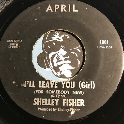 Shelley Fisher - I'll Leave You (Girl) (For Somebody New) b/w Saint James Infirmary - April #1001 - Funk - R&B Blues