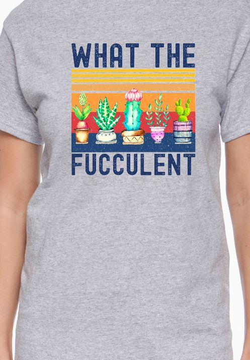 What The Fucculent Shirt - Candi's Vinyl Creations