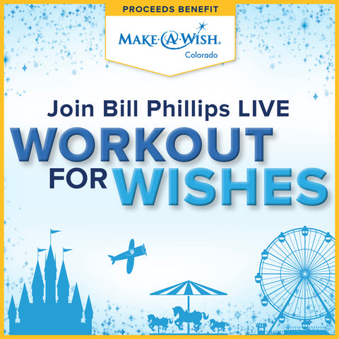 BILL PHILLIPS LIVE! <BR> WORKOUT FOR WISHES <BR> January 1 - 7, 2018