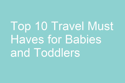 Top 10 Travel Must Haves for Babies and Toddlers