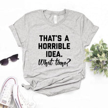 Load image into Gallery viewer, That's A Horrible Idea. What Time Women tshirt Cotton Hipster Funny t-shirt Gift Lady Yong Girl 6 Color Top Tee Drop Ship ZY-716