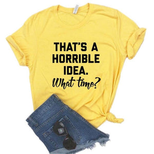That's A Horrible Idea. What Time Women tshirt Cotton Hipster Funny t-shirt Gift Lady Yong Girl 6 Color Top Tee Drop Ship ZY-716