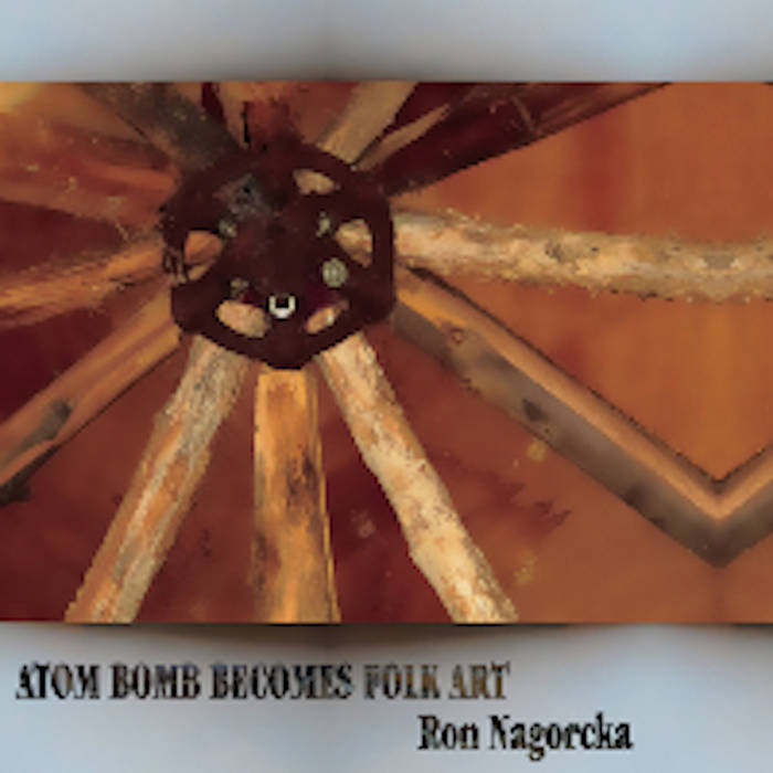 Ron Nagorcka // Atom Bomb Becomes Folk Art 2xCD
