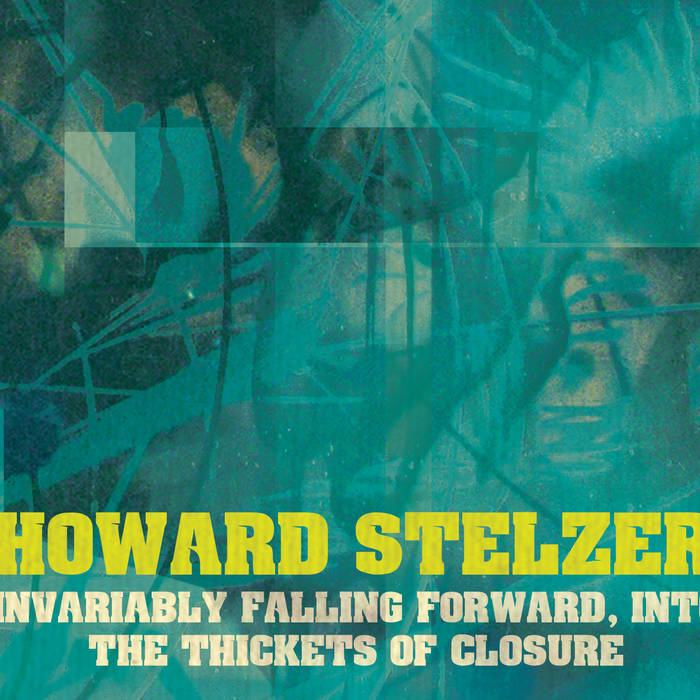 Howard Stelzer // Invariably Falling Forward, Into the Thickets of Closure 3xCD