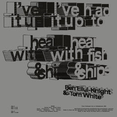 Ben Ellul-Knight & Tom White // I've Had It Up To Hear With Fish & Chips LP
