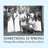 Something Is Wrong (Vintage Recordings From East Africa) 2xLP