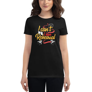 I Can't I Have Rehearsal Women's T-Shirt