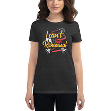Load image into Gallery viewer, I Can't I Have Rehearsal Women's T-Shirt