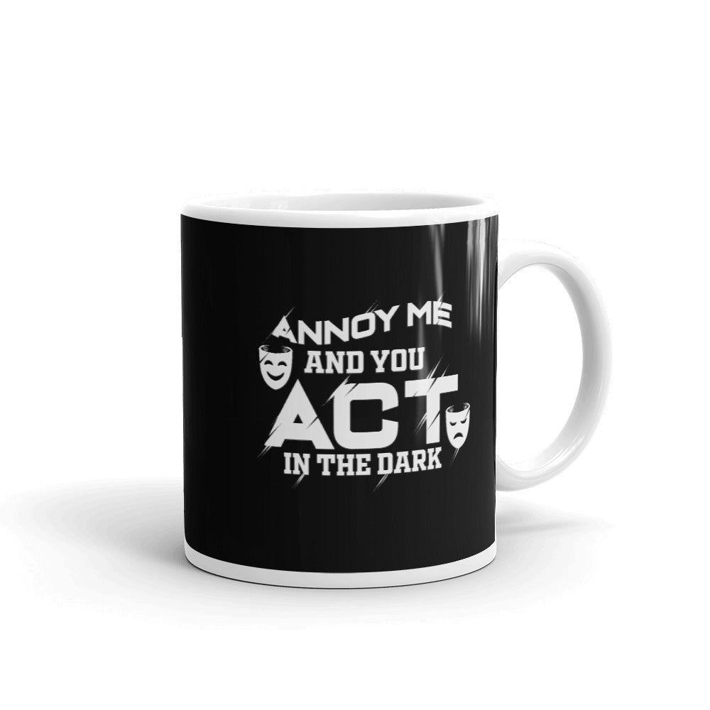 Annoy Me And You Act in The Dark 11oz Mug