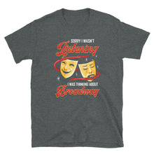 Load image into Gallery viewer, Sorry I Wasn't Listening Broadway T-Shirt
