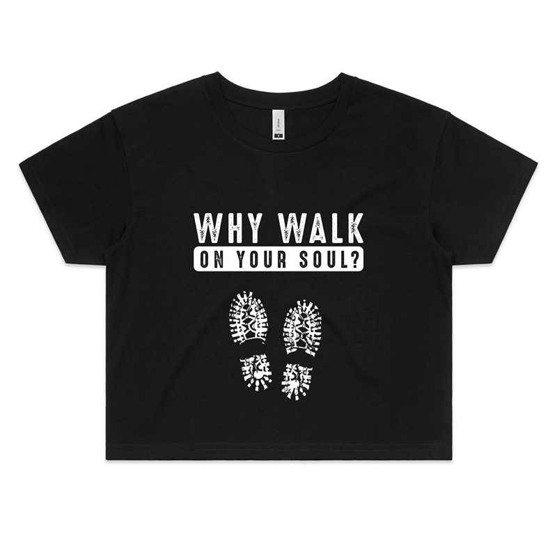 Crop Tee - Why walk on your soul - White Text - Women's