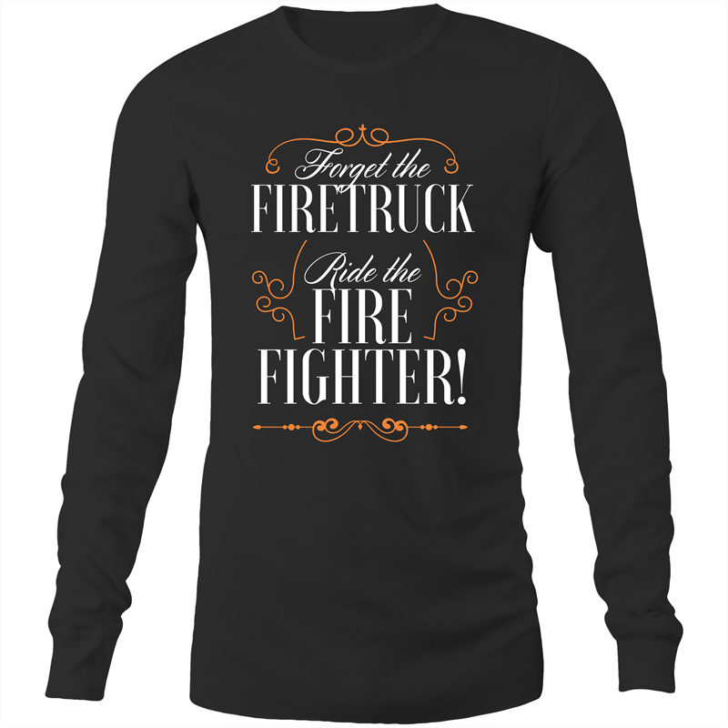 Long Sleeve T-Shirt - Forget the firetruck ride the firefighter - White Text - Mens