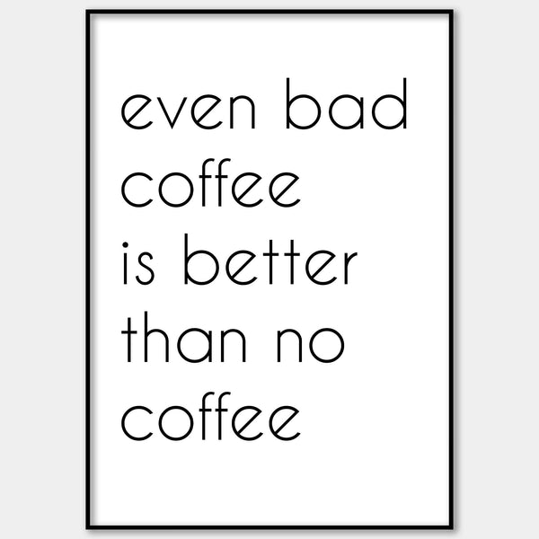 Even Bad Coffee Is Better Than No Coffee Wall Print