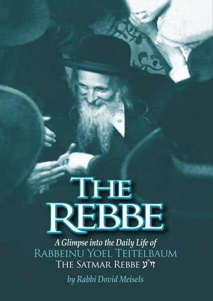 The Rebbe - A Glimpse into the Daily Life of Rabbi Yoel Teitelbaum: The Satmar Rebbe