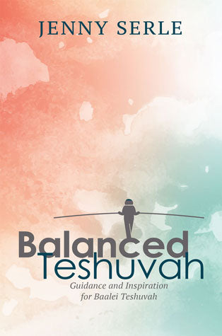 Balanced Teshuva - Guidence and Inspiration for Baalei Teshuvah