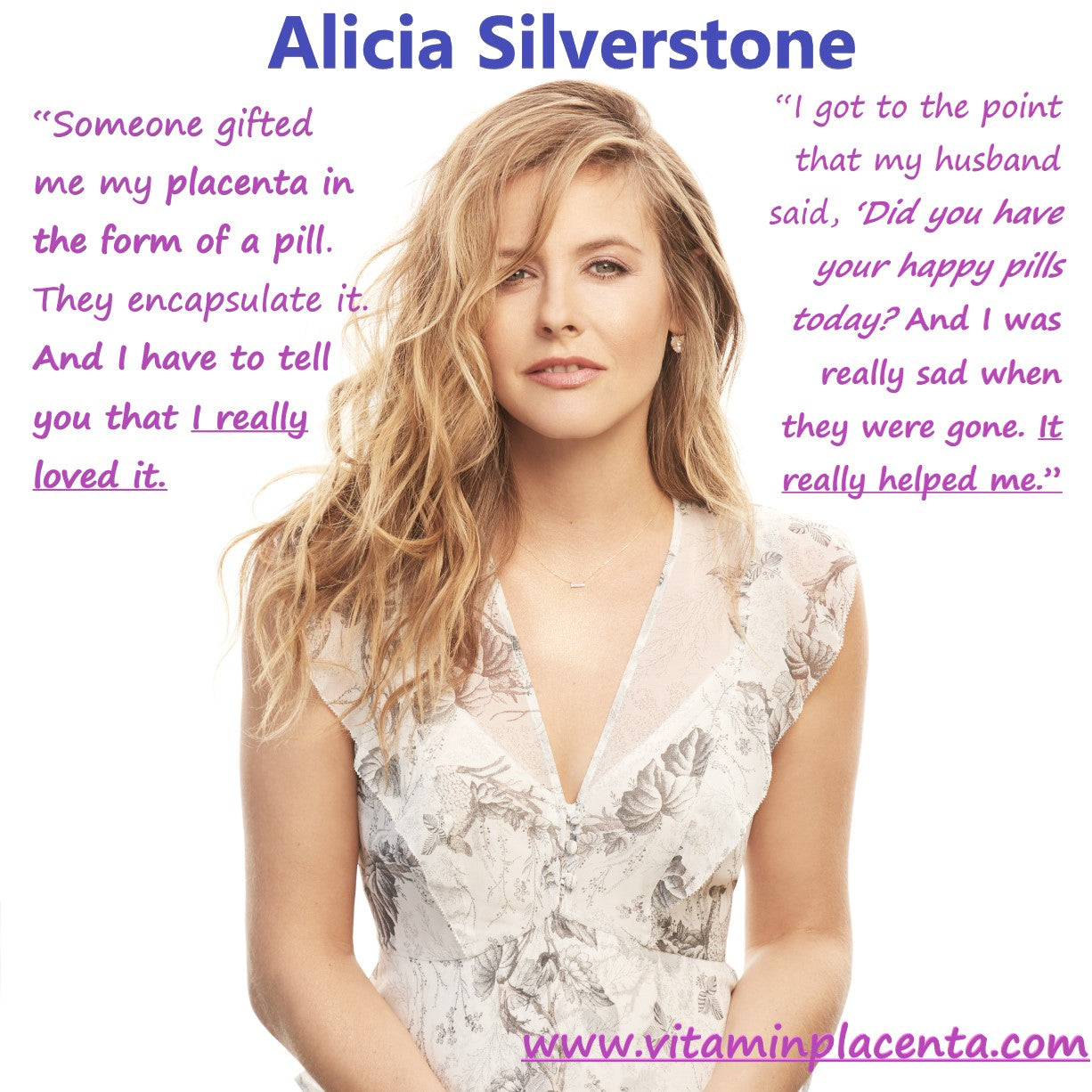 Alicia Silverstone reveals she loved placenta pills and referred to them as her happy pills and was sad when they were gone because they really helped her. VItamin Placenta gives you your own happy pills, so movie star like Alicia Silverstone