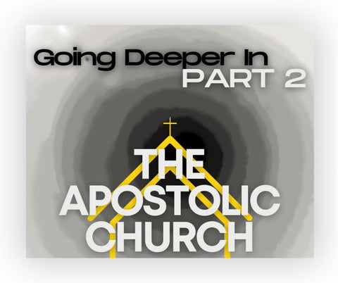 Going Deeper In: The Apostolic Church, Part 2