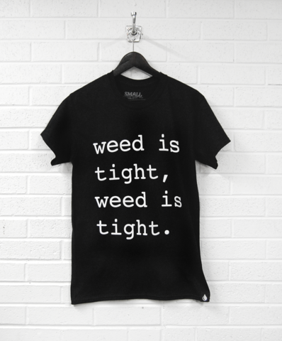 Weed is tight, weed is tight...