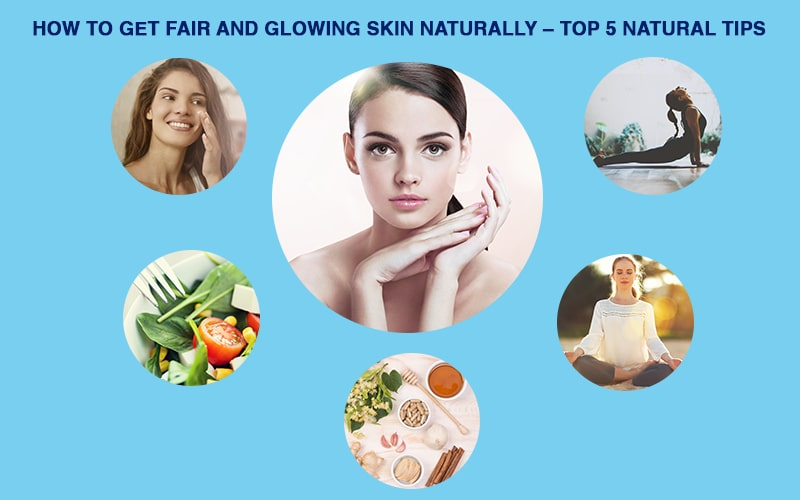 HOW TO GET FAIR AND GLOWING SKIN NATURALLY  – TOP 5 NATURAL TIPS