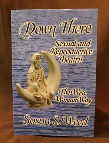Down There: Sexual and Reproductive Health The Wise Woman Way  - Susan S. Weed