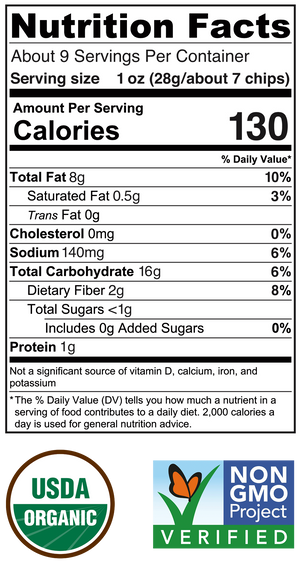 Serving Size 1oz (about 7 chips) Total Fat 8g 10%, Saturated Fat 0.5g 3%, Trans Fat 0g, Cholesterol 0mg 0%, Sodium 140mg 6%, Total Carbohydrate 16g 6%, Dietary Fiber 2g 8%, Total Sugars <1g, Includes 0g added sugars 0%, Protien 1g. USDA Organic, Non GMO