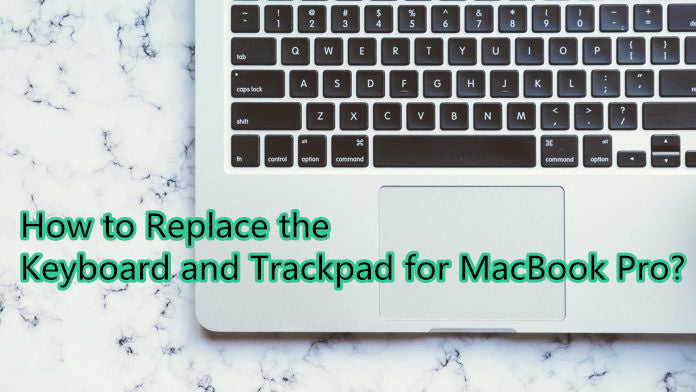 How to Replace the Keyboard and Trackpad for MacBook Pro?