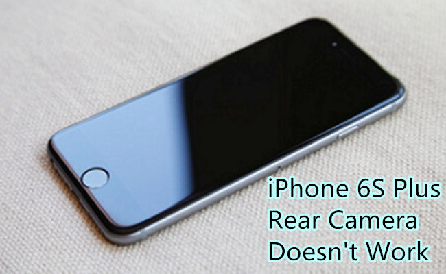 How to Fix iPhone 6S Plus Rear Camera Doesn't Work Issue