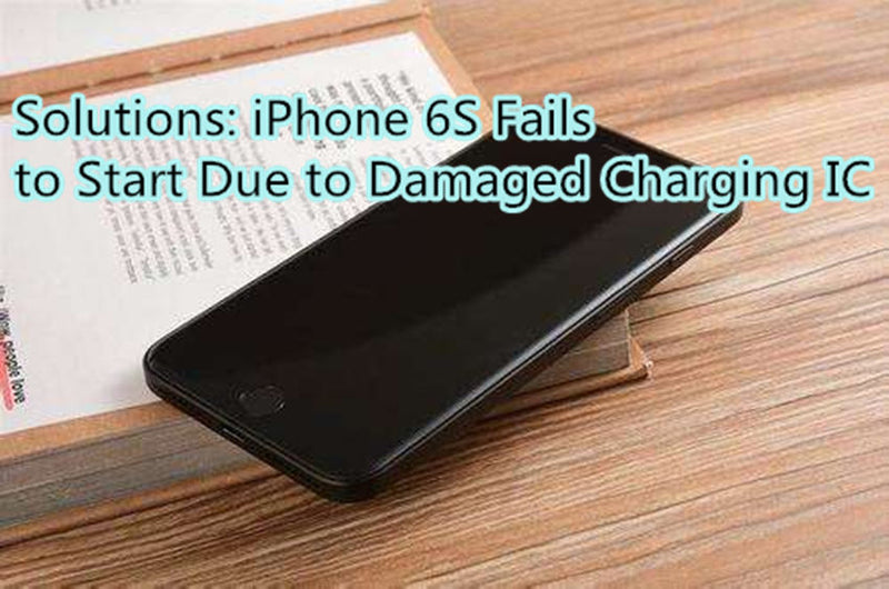 Solutions: iPhone 6S Fails to Start Due to Damaged Charging IC