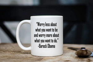 Inspirational Barack Obama Quote Coffee Mug - Worry Less About What You Want to Be Obama Quote Mug - Motivational Cup - Political Gift