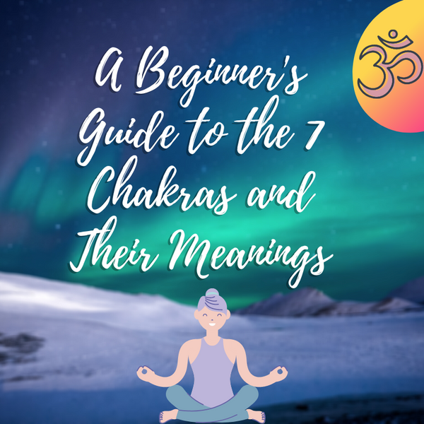 A Beginner's Guide to the 7 Chakras and Their Meanings