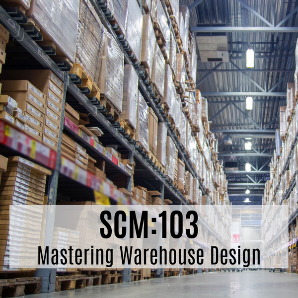SCM:103 Mastering Warehouse Design and Warehouse Process Improvement