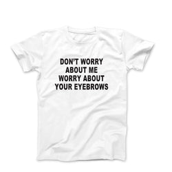 Don't Worry About Me Worry About Your Eyebrows Unisex Tee