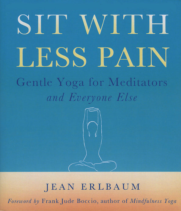 Sit With Less Pain: Gentle Yoga for Meditators and Everyone Else