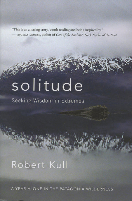 Solitude: Seeking Wisdom in Extremes-A Year Alone in the Patagonia Wilderness