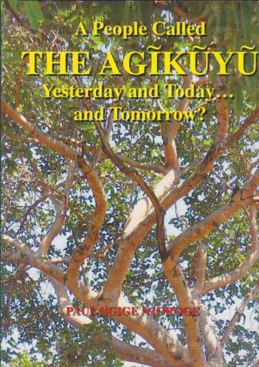 A PEOPLE CALLED THE AGIKUYU: Yesterday, Today and Tomorrow? By Paul Ngige Njoroge