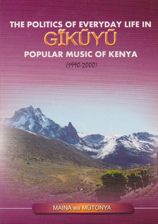 The Politics of Everyday Life In GĪKŪYŪ Popular Music of Kenya (1990-2000) by Maina Wa Mutonya