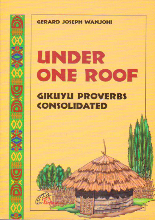 UNDER ONE ROOF - GIKUYU PROVERBS CONSOLIDATED By Gerald Wanjohi