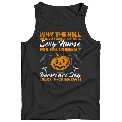 Why The Hell Would I Dress Up As A Sexy Nurse For Halloween - Unisex Shirt