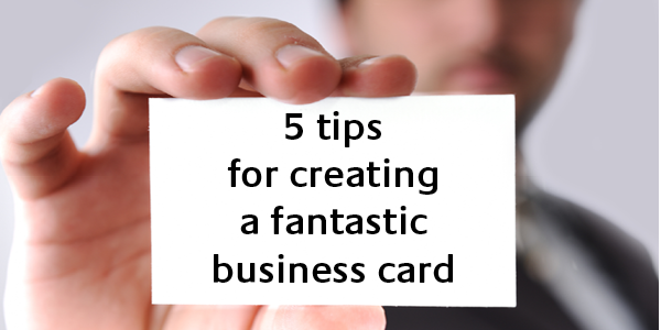 5 Tips For Creating a Fantastic Business Card