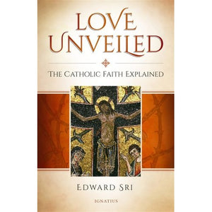 Love Unveiled: The Catholic Faith Explained - Edward Sri