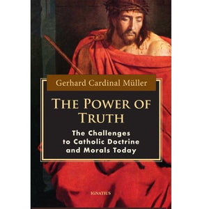 The Power of Truth: The Challenges to Catholic Doctrine and Morals Today - Gerhard Cardinal Muller