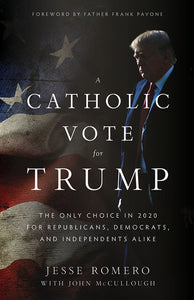 Catholic Vote For Trump: The Only Choice In 2020 for Republicans, Democrats, and Independents Alike