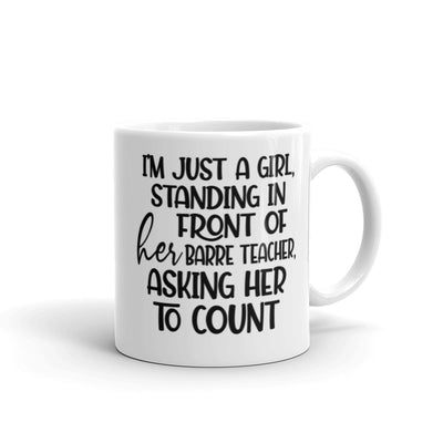 "White Coffee Mug that is 11oz and says ""I'm just a girl, standing in front of her barre teacher, asking her to count"""