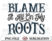 Blame It All On My Roots Sublimation Design