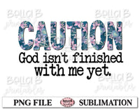 Caution God Isn't Finished With Me Yet Sublimation Design