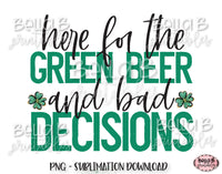 St Patricks Day Sublimation Design, Here For The Green Beer and Bad Decisions